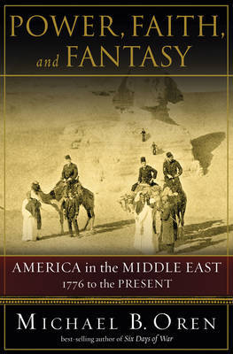 Power, Faith and Fantasy: America in the Middle East: 1776 to the Present by Michael B. Oren image