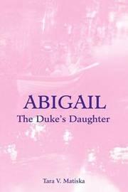 Abigail: The Duke's Daughter by Tara V. Matiska image