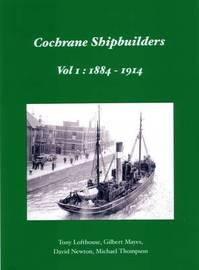 Cochrane Shipbuilders: Volume 1: 1884 - 1914 by Tony Lofthouse