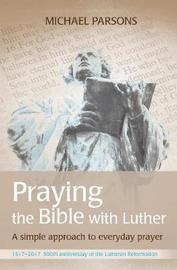 Praying the Bible with Luther by Michael Parsons