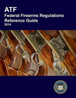 Atf Federal Firearms Regulations Reference Guide by Bureau of Alcohol Tobacco Explosives