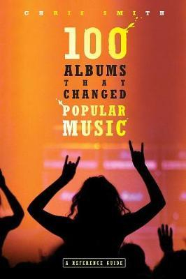100 Albums That Changed Popular Music by Chris R. Smith