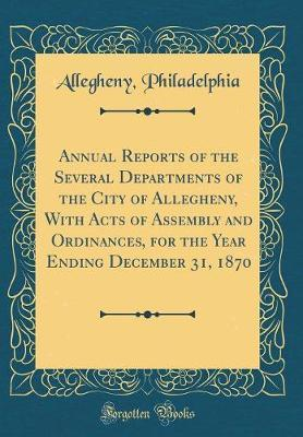 Annual Reports of the Several Departments of the City of Allegheny, with Acts of Assembly and Ordinances, for the Year Ending December 31, 1870 (Classic Reprint) by Allegheny Philadelphia image