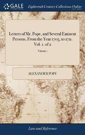 Letters of Mr. Pope, and Several Eminent Persons, from the Year 1705, to 1711. Vol. 1. of 2; Volume 1 by Alexander Pope image