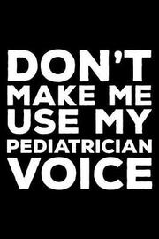 Don't Make Me Use My Pediatrician Voice by Creative Juices Publishing