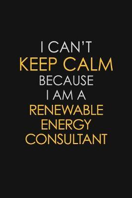 I Can't Keep Calm Because I Am A Renewable Energy Consultant by Blue Stone Publishers