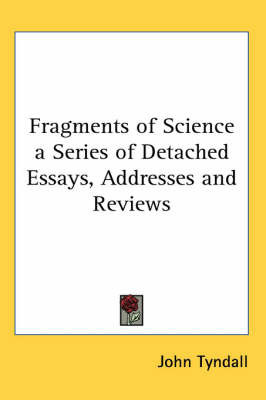Fragments of Science a Series of Detached Essays, Addresses and Reviews by John Tyndall