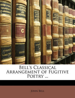 Bell's Classical Arrangement of Fugitive Poetry ... by John Bell