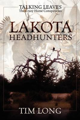 Lakota Headhunters: Talking Leaves: The Crazy Horse Conspiracies by Tim Long
