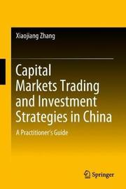 Capital Markets Trading and Investment Strategies in China by Xiaojiang Zhang
