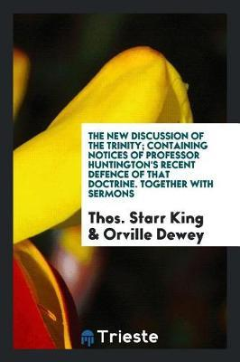 The New Discussion of the Trinity; Containing Notices of Professor Huntington's Recent Defence of That Doctrine. Together with Sermons by Thos Starr King image