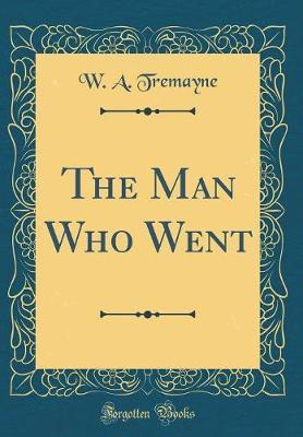 The Man Who Went (Classic Reprint) by W a Tremayne image