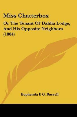 Miss Chatterbox: Or the Tenant of Dahlia Lodge, and His Opposite Neighbors (1884) by Euphemia E G Bussell image