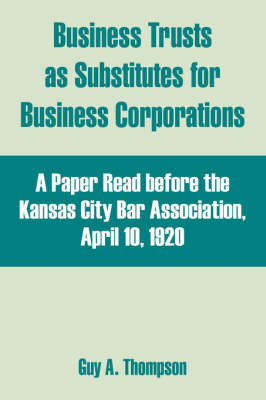 Business Trusts as Substitutes for Business Corporations: A Paper Read Before the Kansas City Bar Association, April 10, 1920 by Guy A. Thompson