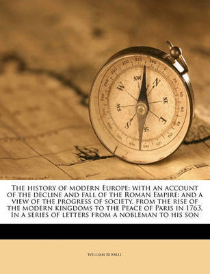 The History of Modern Europe: With an Account of the Decline and Fall of the Roman Empire; And a View of the Progress of Society, from the Rise of the Modern Kingdoms to the Peace of Paris in 1763. in a Series of Letters from a Nobleman to His Son by William Russell