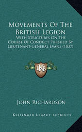 Movements of the British Legion: With Strictures on the Course of Conduct Pursued by Lieutenant-General Evans (1837) by (John) Richardson