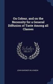 On Colour, and on the Necessity for a General Diffusion of Taste Among All Classes by John Gardner Wilkinson