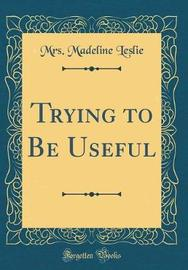 Trying to Be Useful (Classic Reprint) by Mrs Madeline Leslie image