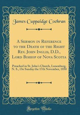 A Sermon in Reference to the Death of the Right REV. John Inglis, D.D., Lord Bishop of Nova Scotia by James Cuppaidge Cochran