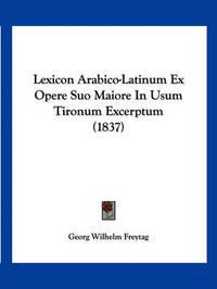 Lexicon Arabico-Latinum Ex Opere Suo Maiore in Usum Tironum Excerptum (1837) by Georg Wilhelm Freytag