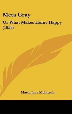 Meta Gray: Or What Makes Home Happy (1858) by Maria Jane McIntosh image
