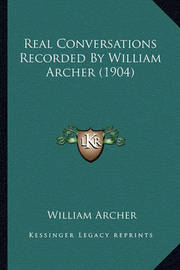 Real Conversations Recorded by William Archer (1904) Real Conversations Recorded by William Archer (1904) by William Archer