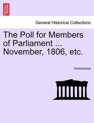 The Poll for Members of Parliament ... November, 1806, Etc. by * Anonymous