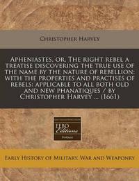 Apheniastes, Or, the Right Rebel a Treatise Discovering the True Use of the Name by the Nature of Rebellion: With the Properties and Practises of Rebels: Applicable to All Both Old and New Phanatiques / By Christopher Harvey ... (1661) by Christopher Harvey