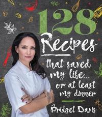 128 Recipes That Saved My Life... or at Least My Dinner by Bridget Davis