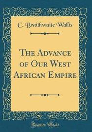 The Advance of Our West African Empire (Classic Reprint) by C Braithwaite Wallis image
