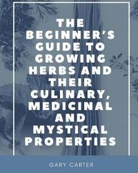 The Beginner's Guide to Growing Herbs and their Culinary, Medicinal and Mystical Properties by Gary Carter