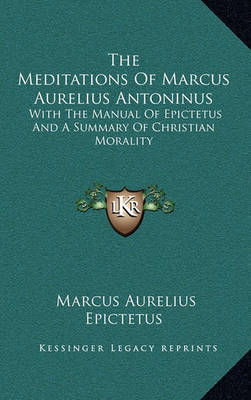 The Meditations of Marcus Aurelius Antoninus: With the Manual of Epictetus and a Summary of Christian Morality by Marcus Aurelius
