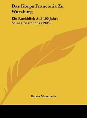 Das Korps Franconia Zu Wurzburg: Ein Ruckblick Auf 100 Jahre Seines Bestehens (1905) by Robert Maurmeier