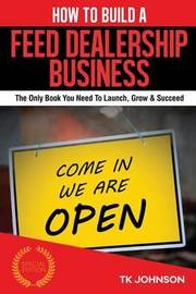 How to Build a Feed Dealership Business (Special Edition): The Only Book You Need to Launch, Grow & Succeed by T K Johnson image