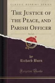 The Justice of the Peace, and Parish Officer, Vol. 2 of 4 (Classic Reprint) by Richard Burn