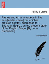 Paetus and Arria; A Tragedy in Five Acts [and in Verse]. to Which Is Prefixed a Letter, Addressed to T. Sheridan Esqre., on the Present State of the English Stage. [by John Nicholson.] by John Nicholson