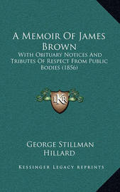 A Memoir of James Brown: With Obituary Notices and Tributes of Respect from Public Bodies (1856) by George Stillman Hillard