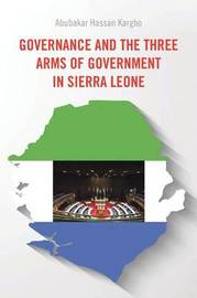 Governance and the Three Arms of Government in Sierra Leone by Abubakar Hassan Kargbo
