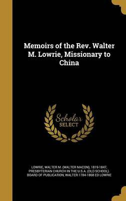 Memoirs of the REV. Walter M. Lowrie, Missionary to China by Walter 1784-1868 Ed Lowrie