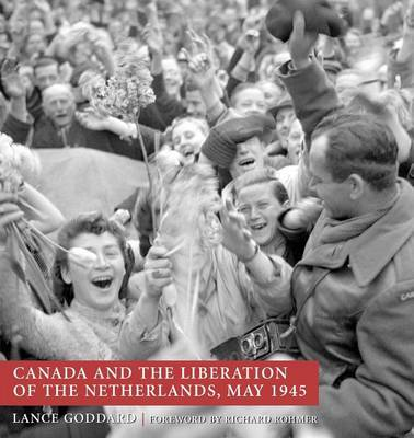 Canada and the Liberation of the Netherlands, May 1945 by Lance Goddard