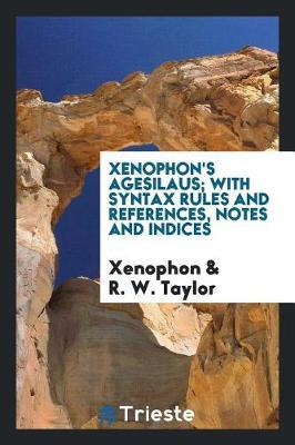 Xenophon's Agesilaus; With Syntax Rules and References, Notes and Indices by . Xenophon