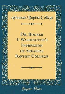 Dr. Booker T. Washington's Impression of Arkansas Baptist College (Classic Reprint) by Arkansas Baptist College