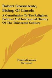 Robert Grosseteste, Bishop of Lincoln: A Contribution to the Religious, Political and Intellectual History of the Thirteenth Century by Francis Seymour Stevenson image