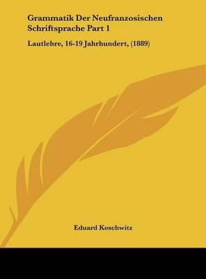 Grammatik Der Neufranzosischen Schriftsprache Part 1: Lautlehre, 16-19 Jahrhundert, (1889) by Eduard Koschwitz image