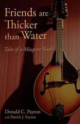 Friends Are Thicker Than Water: Tales of a Misspent Youth by Donald C. Payton