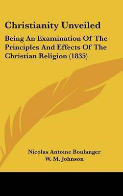Christianity Unveiled: Being An Examination Of The Principles And Effects Of The Christian Religion (1835) by Nicolas Antoine Boulanger