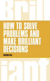 How to Solve Problems and Make Brilliant Decisions by Richard Hall