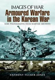 Armoured Warfare in the Korean War by Anthony Tucker-Jones