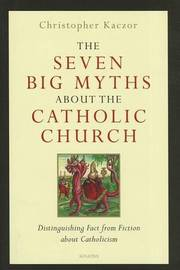 The Seven Big Myths About the Catholic Church by Christopher Kaczor