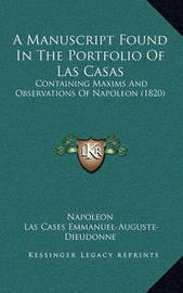 A Manuscript Found in the Portfolio of Las Casas: Containing Maxims and Observations of Napoleon (1820) by . Napoleon